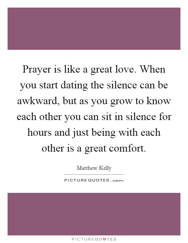 Prayer is like a great love. When you start dating the silence can be awkward, but as you grow to know each other you can sit in silence for hours and just being with each other is a great comfort Picture Quote #1