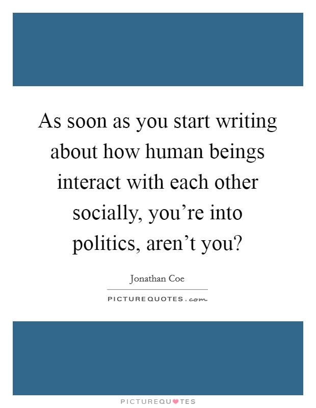 As soon as you start writing about how human beings interact with each other socially, you're into politics, aren't you? Picture Quote #1