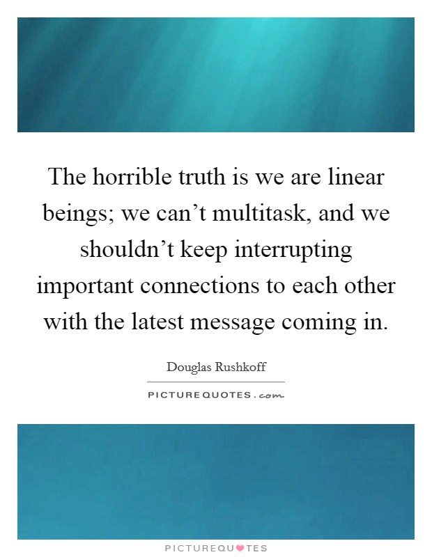 The horrible truth is we are linear beings; we can't multitask, and we shouldn't keep interrupting important connections to each other with the latest message coming in Picture Quote #1