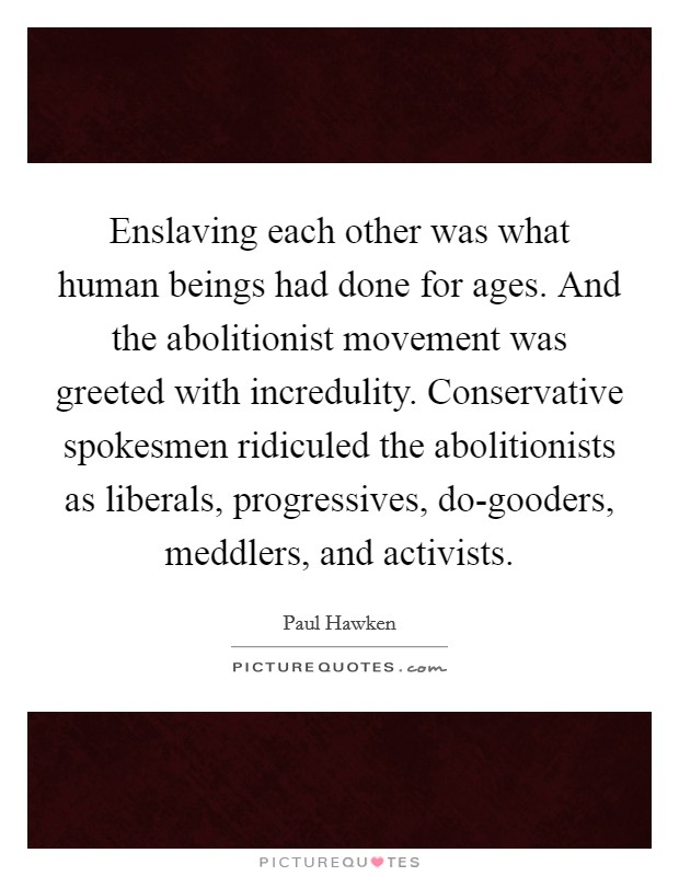 Enslaving each other was what human beings had done for ages. And the abolitionist movement was greeted with incredulity. Conservative spokesmen ridiculed the abolitionists as liberals, progressives, do-gooders, meddlers, and activists Picture Quote #1
