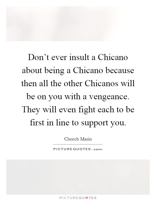 Don't ever insult a Chicano about being a Chicano because then all the other Chicanos will be on you with a vengeance. They will even fight each to be first in line to support you Picture Quote #1