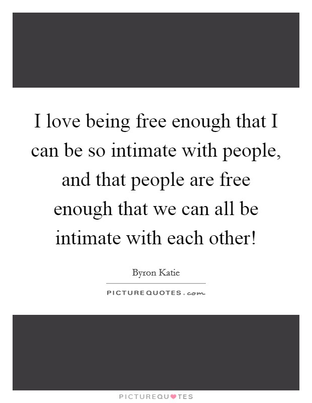 I love being free enough that I can be so intimate with people, and that people are free enough that we can all be intimate with each other! Picture Quote #1