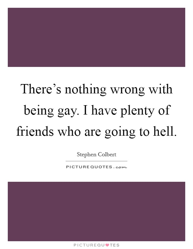 There's nothing wrong with being gay. I have plenty of friends who are going to hell Picture Quote #1