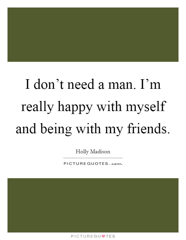 I don't need a man. I'm really happy with myself and being with my friends Picture Quote #1