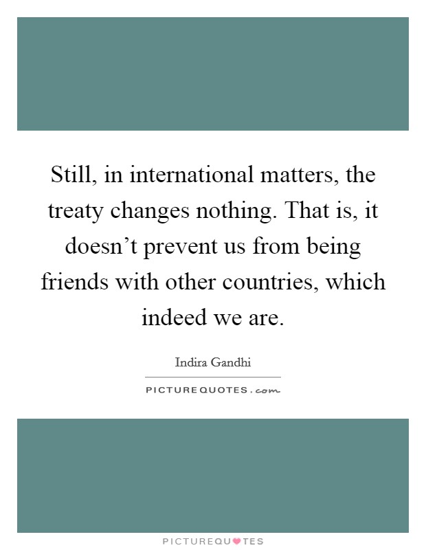 Still, in international matters, the treaty changes nothing. That is, it doesn't prevent us from being friends with other countries, which indeed we are Picture Quote #1