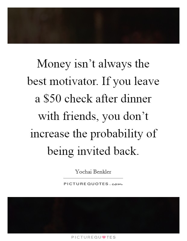 Money isn't always the best motivator. If you leave a $50 check after dinner with friends, you don't increase the probability of being invited back Picture Quote #1