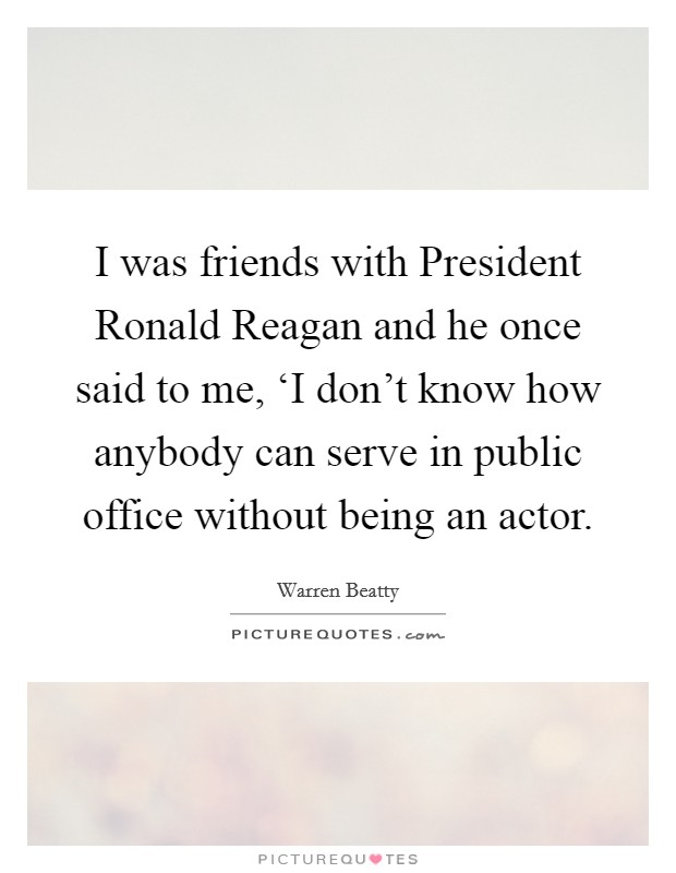 I was friends with President Ronald Reagan and he once said to me, 'I don't know how anybody can serve in public office without being an actor Picture Quote #1