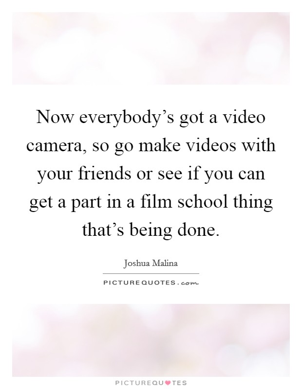 Now everybody's got a video camera, so go make videos with your friends or see if you can get a part in a film school thing that's being done Picture Quote #1