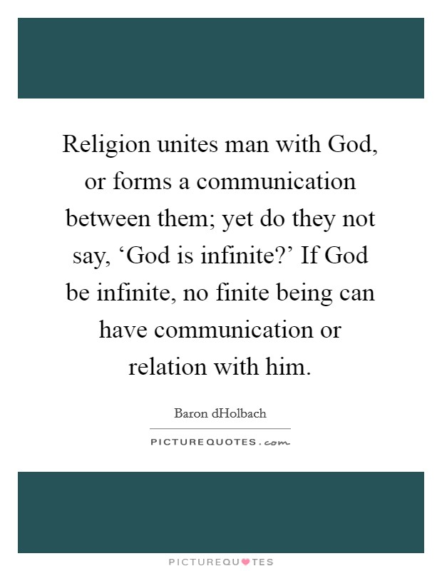 Religion unites man with God, or forms a communication between them; yet do they not say, 'God is infinite?' If God be infinite, no finite being can have communication or relation with him Picture Quote #1