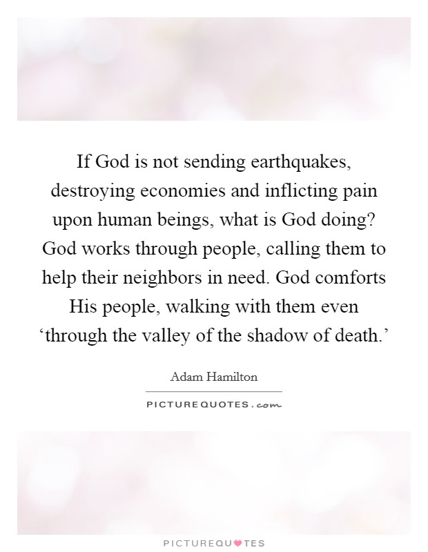 If God is not sending earthquakes, destroying economies and inflicting pain upon human beings, what is God doing? God works through people, calling them to help their neighbors in need. God comforts His people, walking with them even 'through the valley of the shadow of death.' Picture Quote #1