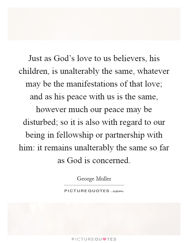 Just as God's love to us believers, his children, is unalterably the same, whatever may be the manifestations of that love; and as his peace with us is the same, however much our peace may be disturbed; so it is also with regard to our being in fellowship or partnership with him: it remains unalterably the same so far as God is concerned Picture Quote #1