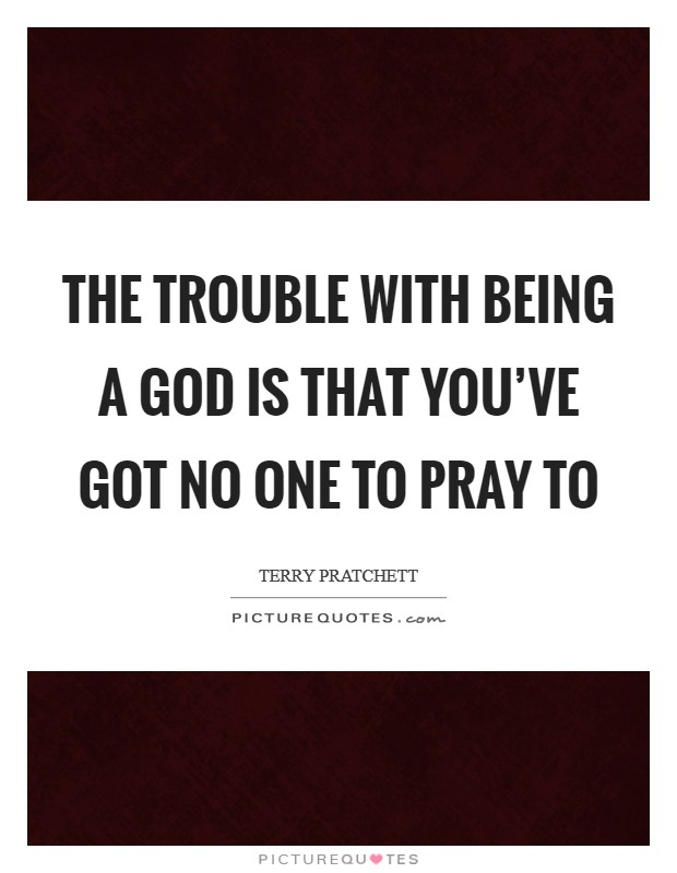The trouble with being a God is that you've got no one to pray to Picture Quote #1