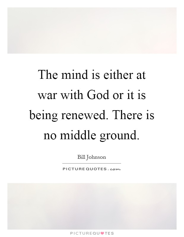 The mind is either at war with God or it is being renewed. There is no middle ground Picture Quote #1
