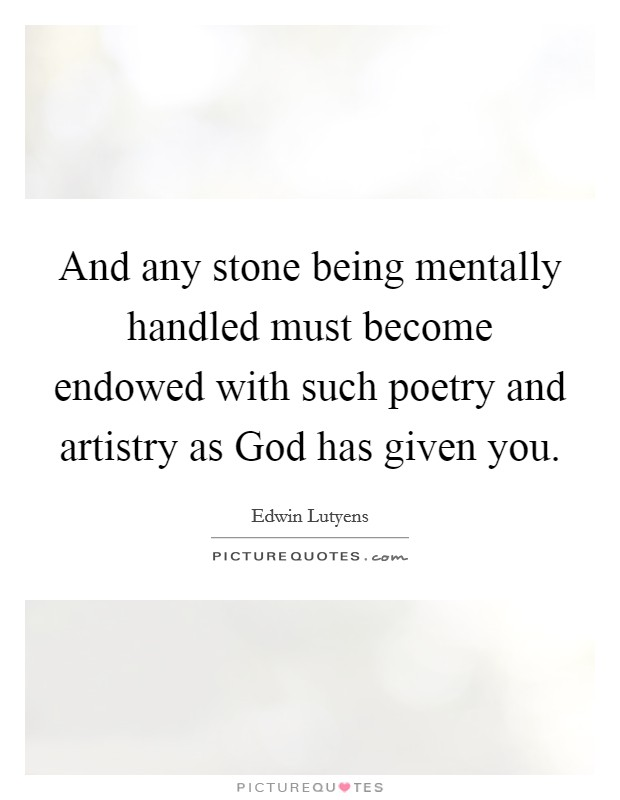 And any stone being mentally handled must become endowed with such poetry and artistry as God has given you Picture Quote #1