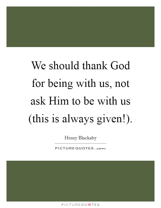 We should thank God for being with us, not ask Him to be with us (this is always given!) Picture Quote #1