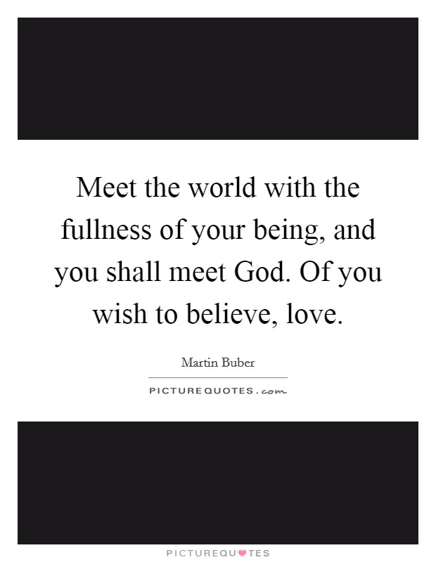 Meet the world with the fullness of your being, and you shall meet God. Of you wish to believe, love Picture Quote #1