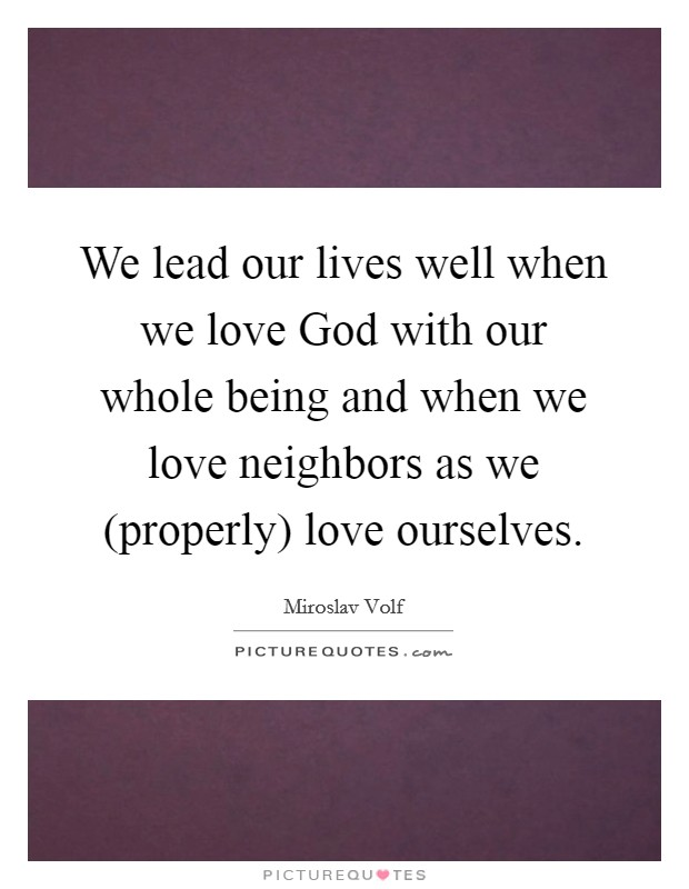 We lead our lives well when we love God with our whole being and when we love neighbors as we (properly) love ourselves Picture Quote #1