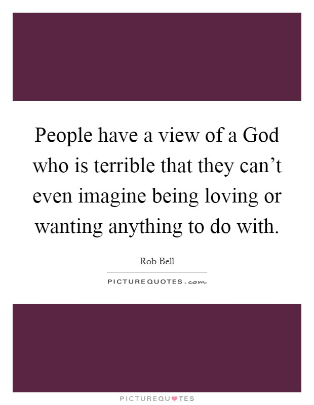 People have a view of a God who is terrible that they can't even imagine being loving or wanting anything to do with Picture Quote #1