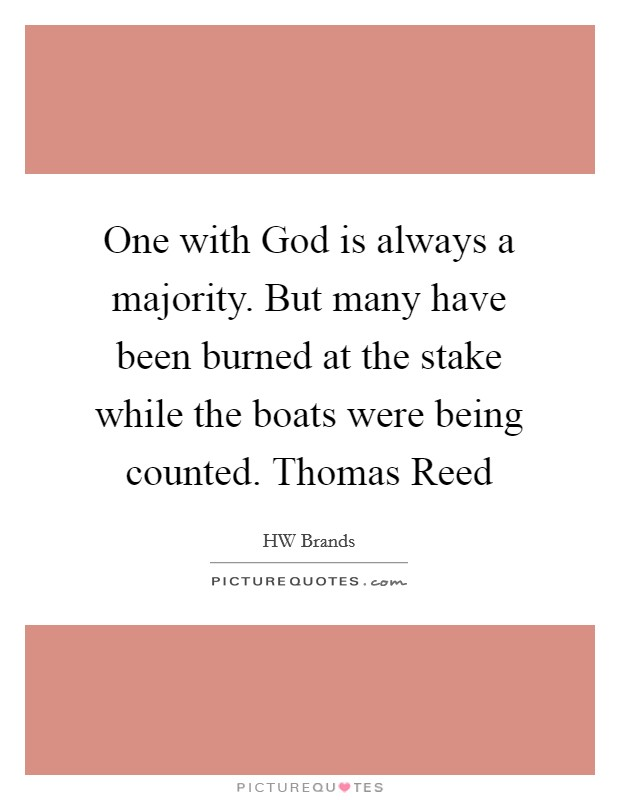 One with God is always a majority. But many have been burned at the stake while the boats were being counted. Thomas Reed Picture Quote #1
