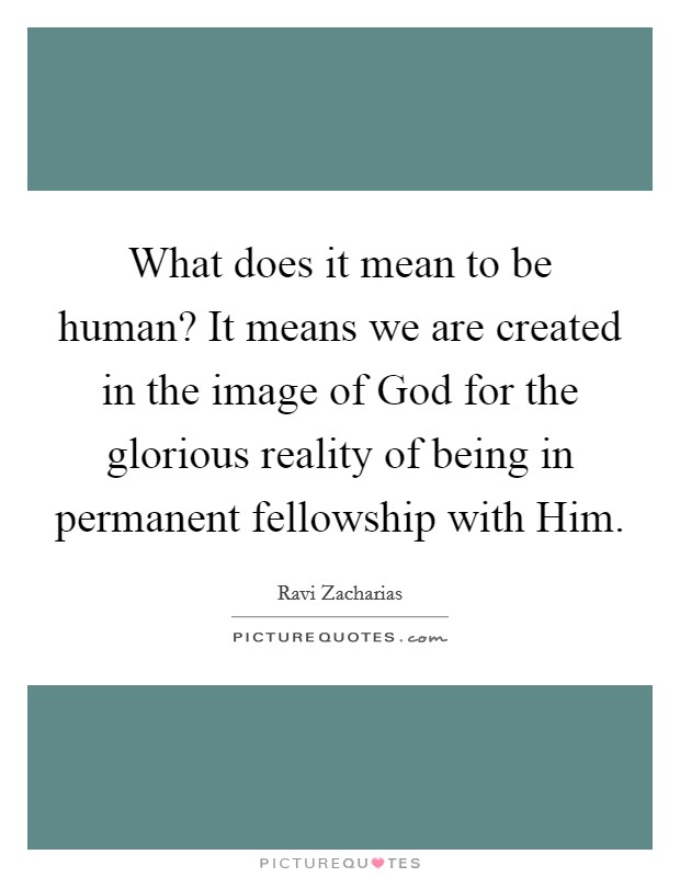 What does it mean to be human? It means we are created in the image of God for the glorious reality of being in permanent fellowship with Him Picture Quote #1