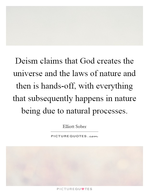 Deism claims that God creates the universe and the laws of nature and then is hands-off, with everything that subsequently happens in nature being due to natural processes Picture Quote #1