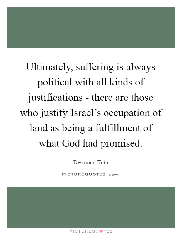 Ultimately, suffering is always political with all kinds of justifications - there are those who justify Israel's occupation of land as being a fulfillment of what God had promised Picture Quote #1