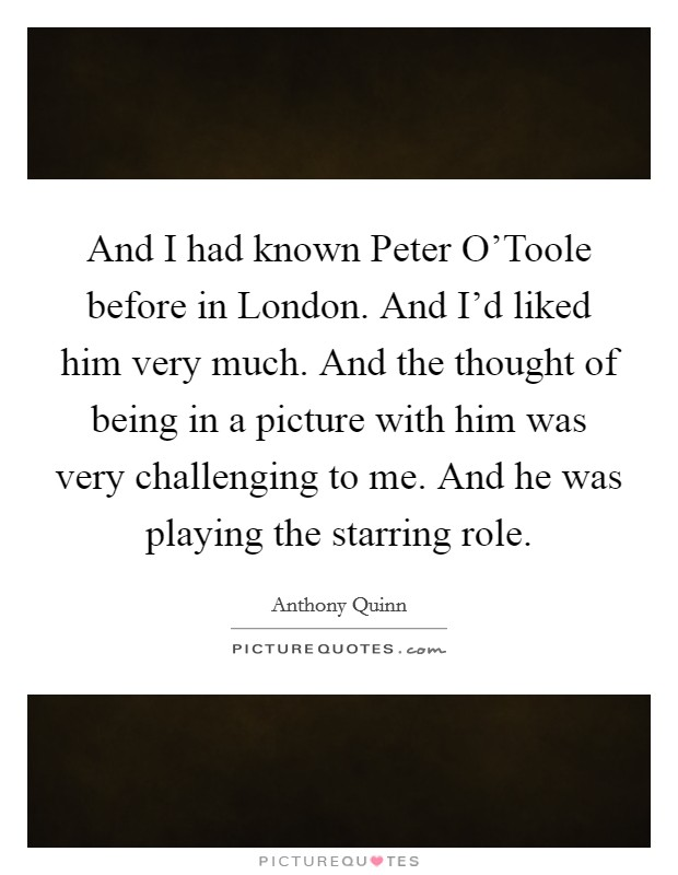 And I had known Peter O'Toole before in London. And I'd liked him very much. And the thought of being in a picture with him was very challenging to me. And he was playing the starring role Picture Quote #1