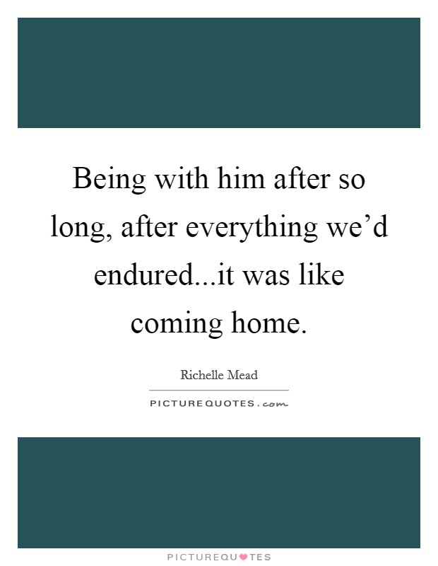 Being with him after so long, after everything we'd endured...it was like coming home Picture Quote #1
