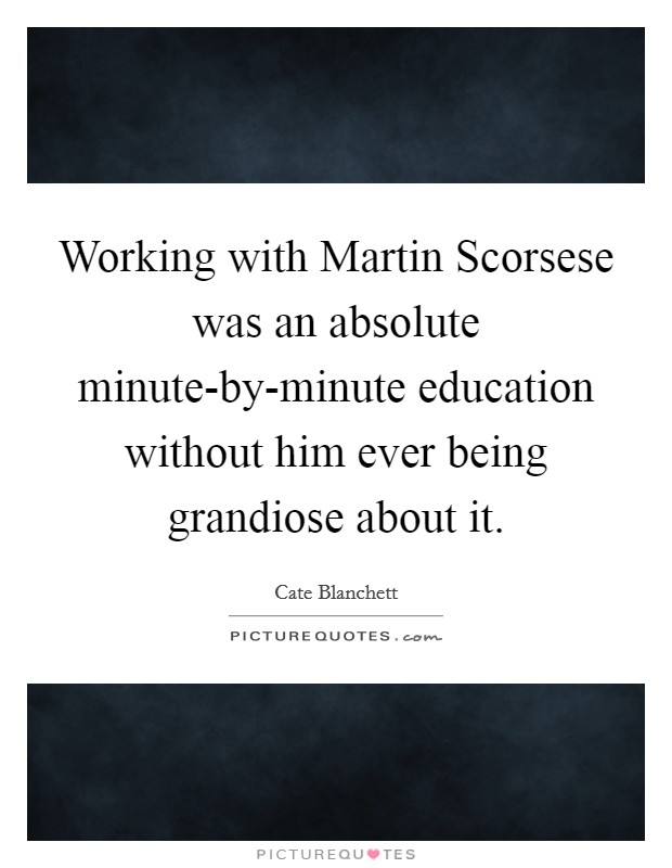 Working with Martin Scorsese was an absolute minute-by-minute education without him ever being grandiose about it Picture Quote #1