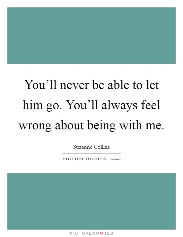 You'll never be able to let him go. You'll always feel wrong about being with me Picture Quote #1