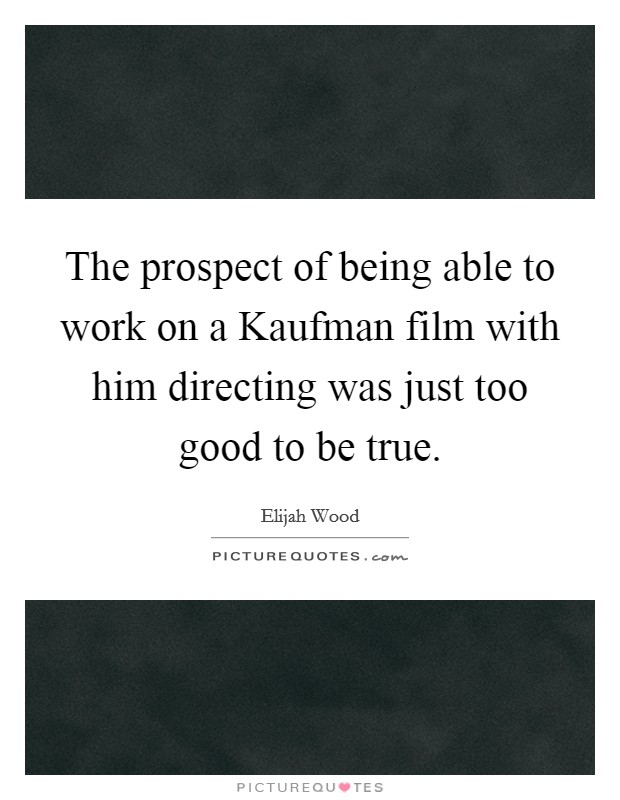 The prospect of being able to work on a Kaufman film with him directing was just too good to be true Picture Quote #1