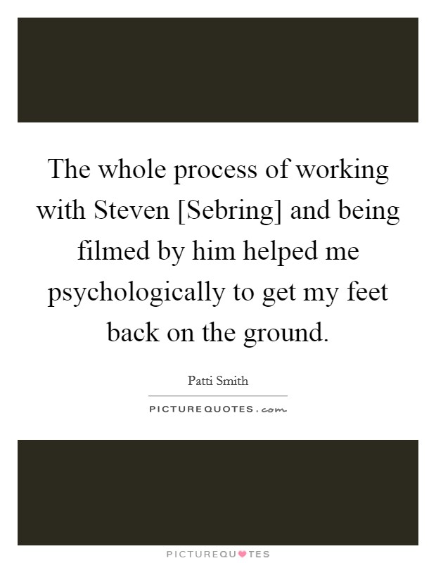 The whole process of working with Steven [Sebring] and being filmed by him helped me psychologically to get my feet back on the ground Picture Quote #1