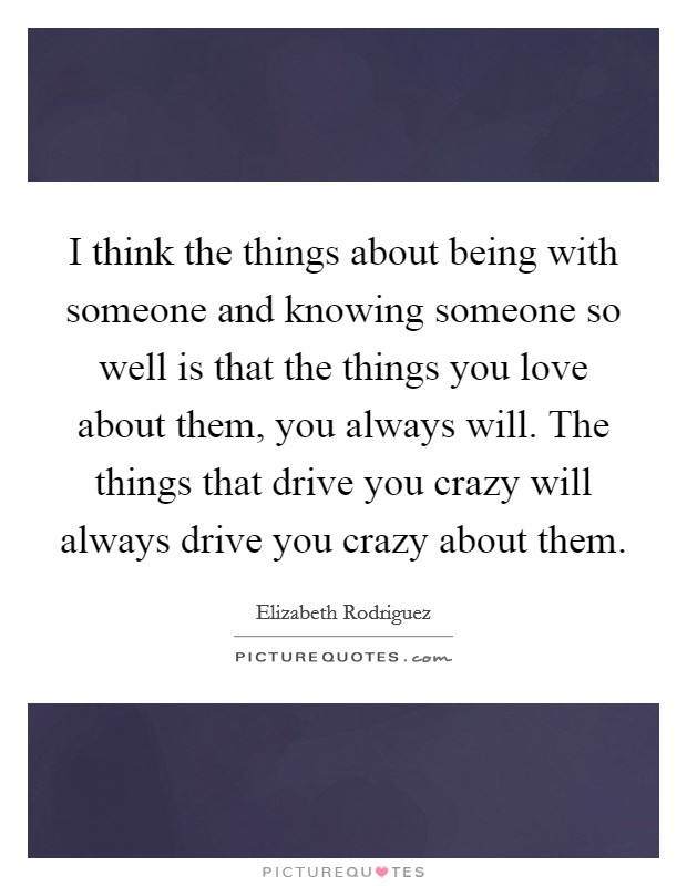 I think the things about being with someone and knowing someone so well is that the things you love about them, you always will. The things that drive you crazy will always drive you crazy about them Picture Quote #1