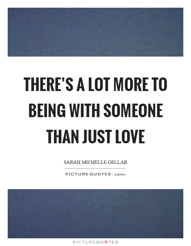 There's a lot more to being with someone than just love Picture Quote #1