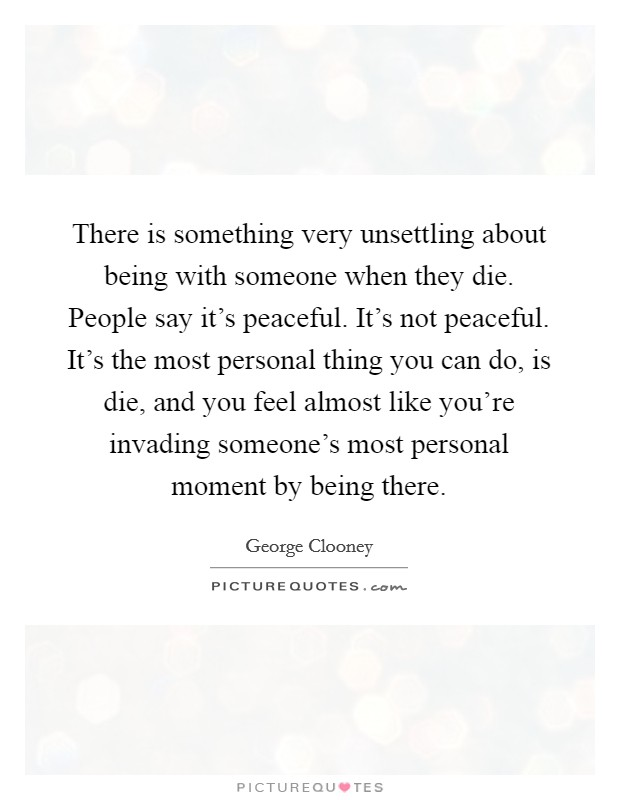 There is something very unsettling about being with someone when they die. People say it's peaceful. It's not peaceful. It's the most personal thing you can do, is die, and you feel almost like you're invading someone's most personal moment by being there Picture Quote #1