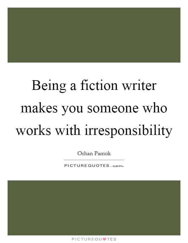 Being a fiction writer makes you someone who works with irresponsibility Picture Quote #1