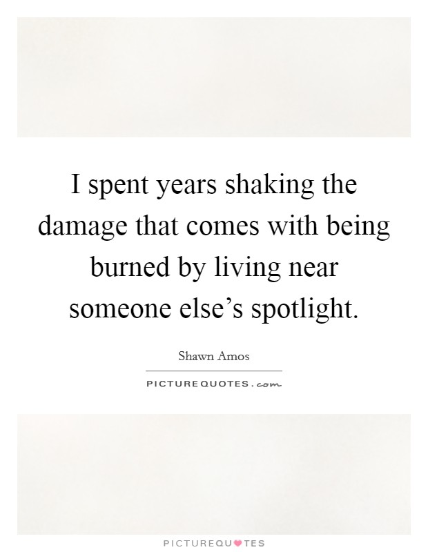 I spent years shaking the damage that comes with being burned by living near someone else's spotlight Picture Quote #1