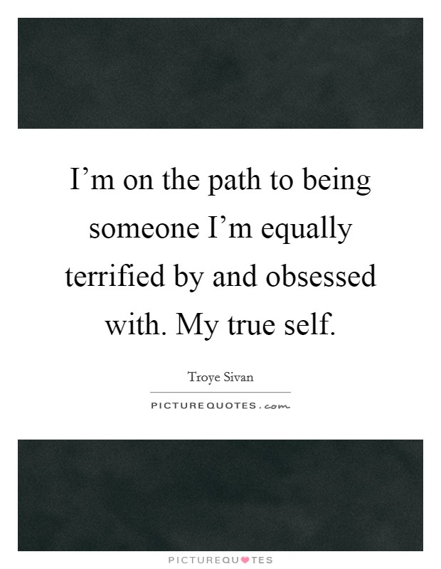 I'm on the path to being someone I'm equally terrified by and obsessed with. My true self Picture Quote #1