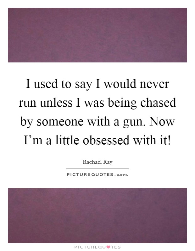 I used to say I would never run unless I was being chased by someone with a gun. Now I'm a little obsessed with it! Picture Quote #1