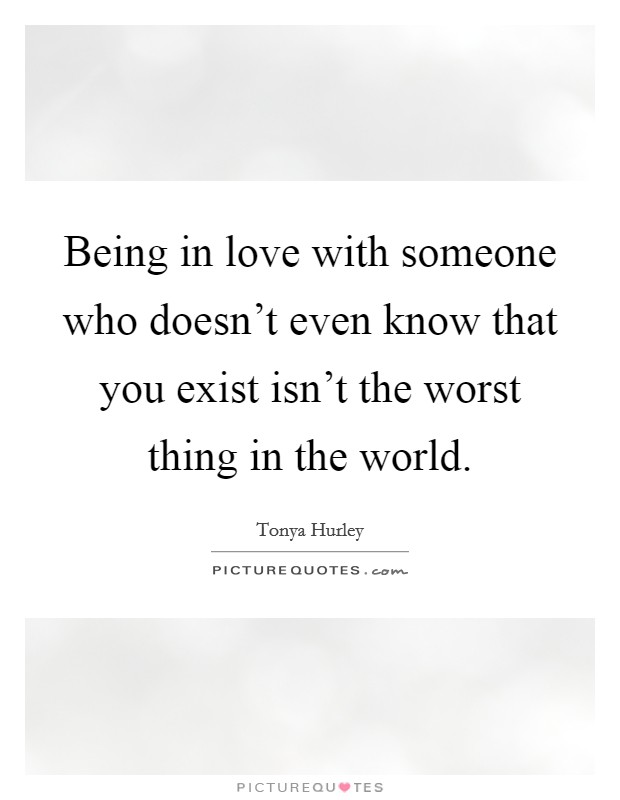 Being in love with someone who doesn't even know that you exist isn't the worst thing in the world Picture Quote #1