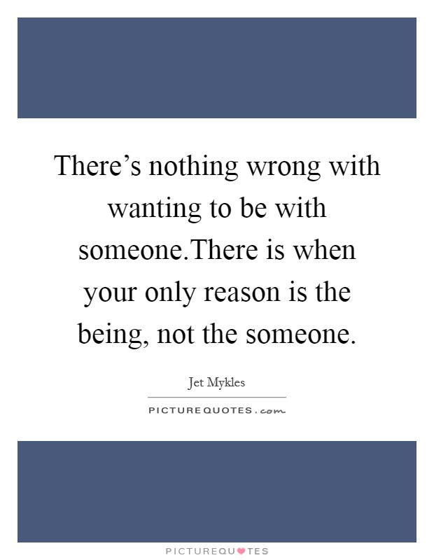 There's nothing wrong with wanting to be with someone.There is when your only reason is the being, not the someone Picture Quote #1