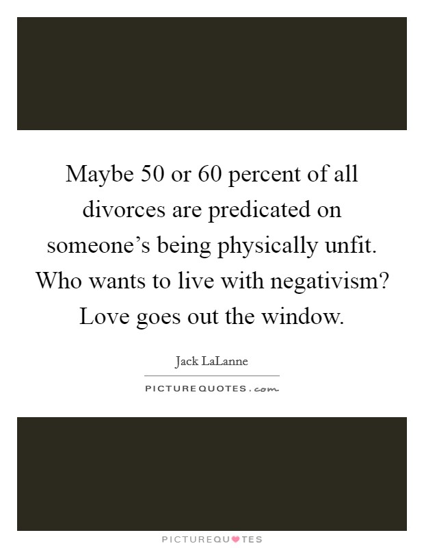 Maybe 50 or 60 percent of all divorces are predicated on someone's being physically unfit. Who wants to live with negativism? Love goes out the window Picture Quote #1