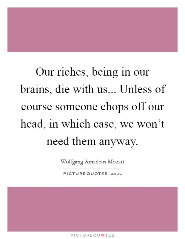 Our riches, being in our brains, die with us... Unless of course someone chops off our head, in which case, we won't need them anyway Picture Quote #1