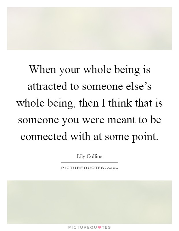 When your whole being is attracted to someone else's whole being, then I think that is someone you were meant to be connected with at some point Picture Quote #1