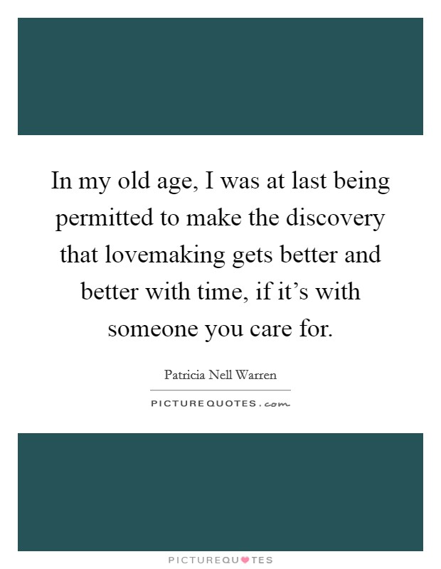 In my old age, I was at last being permitted to make the discovery that lovemaking gets better and better with time, if it's with someone you care for Picture Quote #1