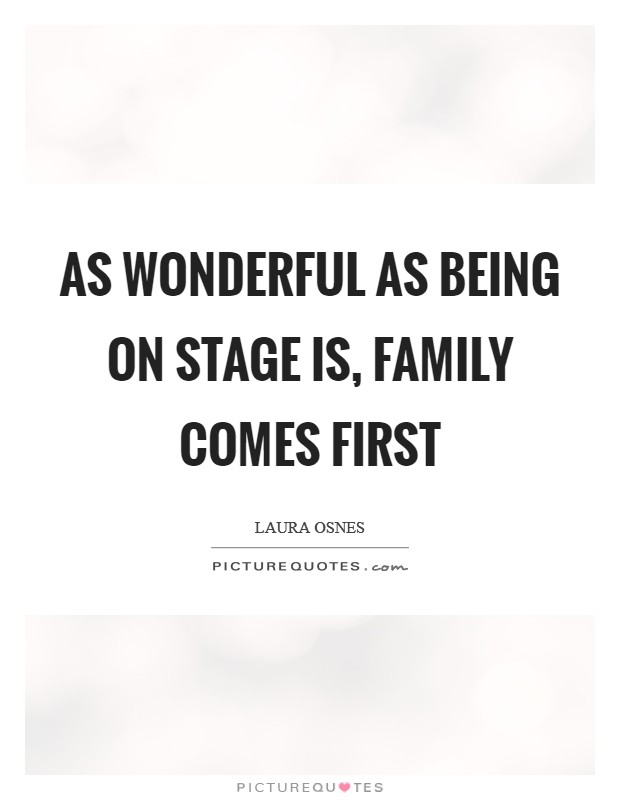 As wonderful as being on stage is, family comes first Picture Quote #1