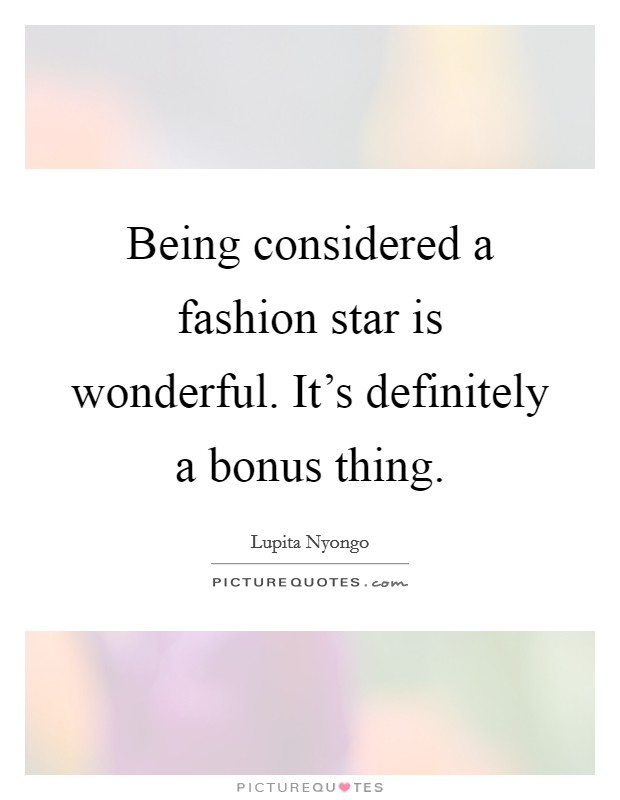 Being considered a fashion star is wonderful. It's definitely a bonus thing Picture Quote #1