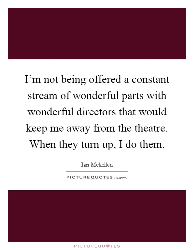 I'm not being offered a constant stream of wonderful parts with wonderful directors that would keep me away from the theatre. When they turn up, I do them Picture Quote #1