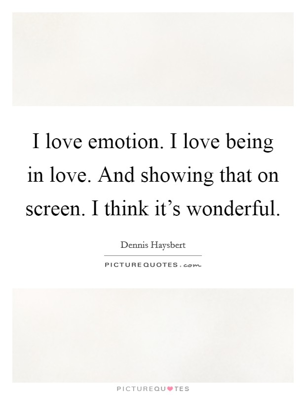 I love emotion. I love being in love. And showing that on screen. I think it's wonderful Picture Quote #1
