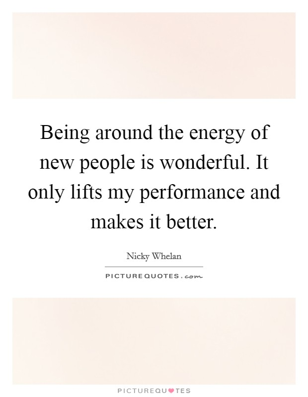 Being around the energy of new people is wonderful. It only lifts my performance and makes it better Picture Quote #1